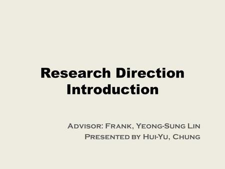 Research Direction Introduction Advisor: Frank, Yeong-Sung Lin Presented by Hui-Yu, Chung.