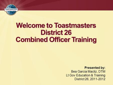Welcome to Toastmasters District 26 Combined Officer Training Presented by: Bea Garcia Macliz, DTM Lt Gov Education & Training District 26, 2011-2012.
