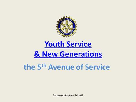 Youth Service & New Generations the 5 th Avenue of Service Cathy Coats Harpster– Fall 2013.