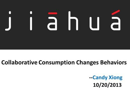Collaborative Consumption Changes Behaviors --Candy Xiong 10/20/2013.