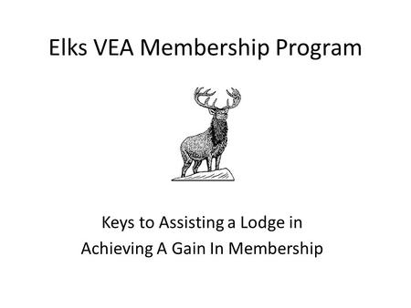 Elks VEA Membership Program Keys to Assisting a Lodge in Achieving A Gain In Membership.