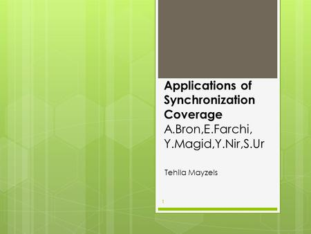 Applications of Synchronization Coverage A.Bron,E.Farchi, Y.Magid,Y.Nir,S.Ur Tehila Mayzels 1.