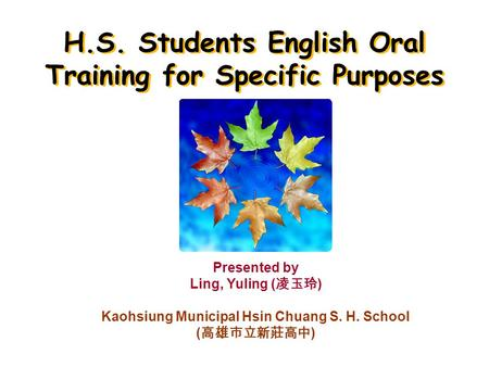 H.S. Students English Oral Training for Specific Purposes Presented by Ling, Yuling ( ) Kaohsiung Municipal Hsin Chuang S. H. School ( )
