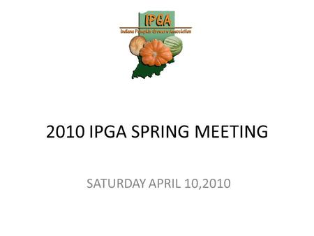 2010 IPGA SPRING MEETING SATURDAY APRIL 10,2010. Welcome Top 3 Things going on today! 1. Nick Harps Presentation 2. IPGA Elections 3. Top 09 Seeds to.