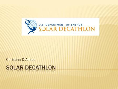 Christina DAmico. The Solar Decathlon is a competition and challenge between teams to design and build houses that are solar powered, energy efficient,