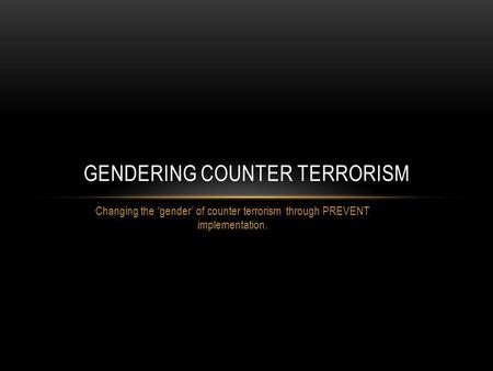 Changing the gender of counter terrorism through PREVENT implementation. GENDERING COUNTER TERRORISM.