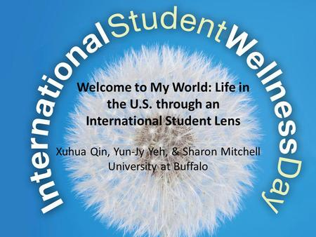 Welcome to My World: Life in the U.S. through an International Student Lens Xuhua Qin, Yun-Jy Yeh, & Sharon Mitchell University at Buffalo.