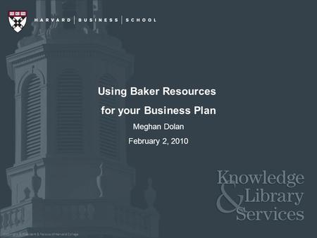 Copyright © President & Fellows of Harvard College Using Baker Resources for your Business Plan Meghan Dolan February 2, 2010.