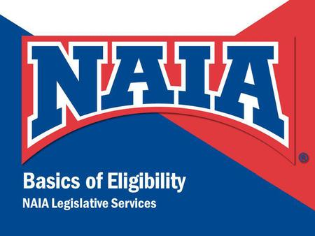 Basics of Eligibility NAIA Legislative Services.