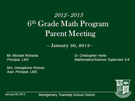 Montgomery Township School District 2012 - 2013 6 th Grade Math Program Parent Meeting ~ January 30, 2013 ~ Mr. Michael RichardsDr. Christopher Herte Principal,