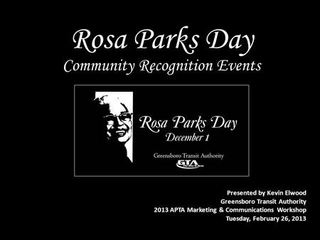 Rosa Parks Day Presented by Kevin Elwood Greensboro Transit Authority 2013 APTA Marketing & Communications Workshop Tuesday, February 26, 2013 Community.