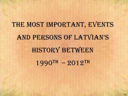 The most important, events and persons of latvians history between 1990 th – 2012 th.