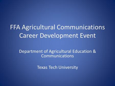 FFA Agricultural Communications Career Development Event Department of Agricultural Education & Communications Texas Tech University.