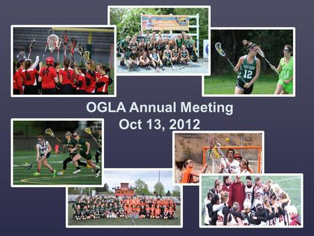 OGLA Annual Meeting Oct 13, 2012. Welcome Introduction of Board Highlights for this season: supporting the community Successful Player clinic yesterday.