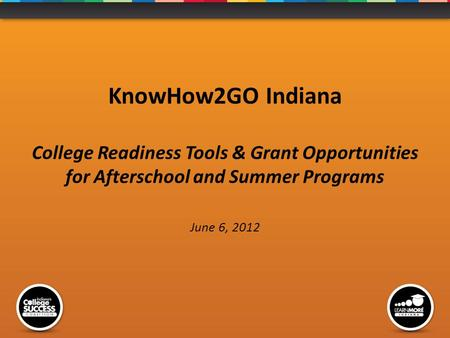 KnowHow2GO Indiana College Readiness Tools & Grant Opportunities for Afterschool and Summer Programs June 6, 2012.