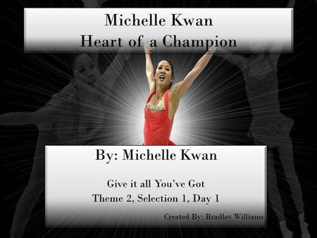 Michelle Kwan Heart of a Champion By: Michelle Kwan Give it all Youve Got Theme 2, Selection 1, Day 1 Created By: Bradley Williams By: Michelle Kwan Give.