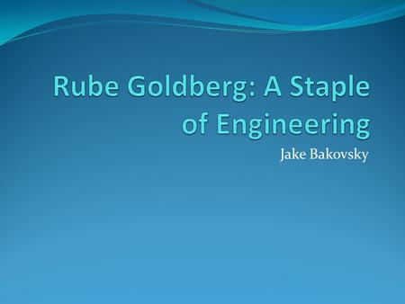 Jake Bakovsky. What is a Rube Goldberg? Two meanings: The machine The man behind it.