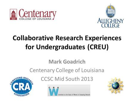 Collaborative Research Experiences for Undergraduates (CREU) Mark Goadrich Centenary College of Louisiana CCSC Mid South 2013.