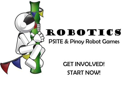 Robotics PSITE & Pinoy Robot Games GET INVOLVED! START NOW!