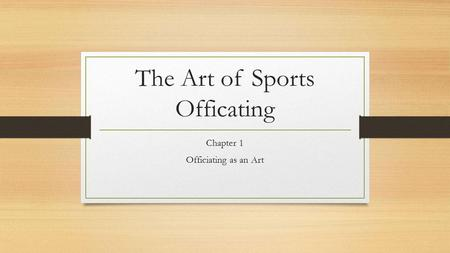 The Art of Sports Officating Chapter 1 Officiating as an Art.