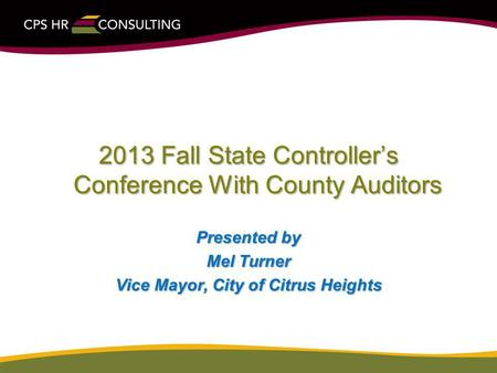 2013 Fall State Controllers Conference With County Auditors Presented by Mel Turner Vice Mayor, City of Citrus Heights.