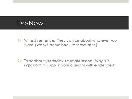 Do-Now 1)Write 5 sentences. They can be about whatever you want. (We will come back to these later.) 2)Think about yesterdays debate lesson. Why is it.