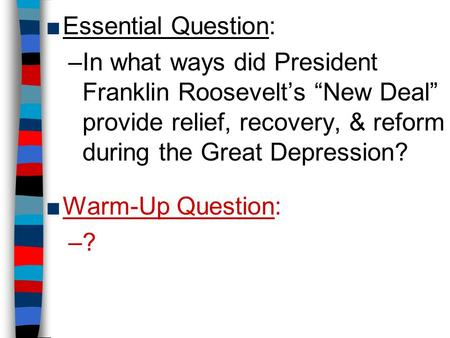 "Essential Question: In what ways did President Franklin Roosevelt's ""New Deal"" provide relief, recovery, & reform during the Great Depression? Warm-Up."