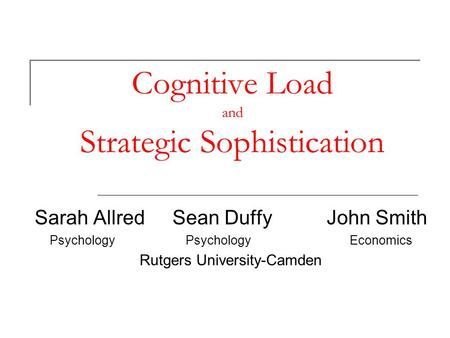 Cognitive Load and Strategic Sophistication Sarah Allred Sean Duffy John Smith Psychology Psychology Economics Rutgers University-Camden.