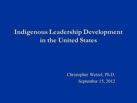 Indigenous Leadership Development in the United States Christopher Wetzel, Ph.D. September 15, 2012.