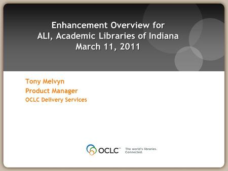 Tony Melvyn Product Manager OCLC Delivery Services Enhancement Overview for ALI, Academic Libraries of Indiana March 11, 2011.