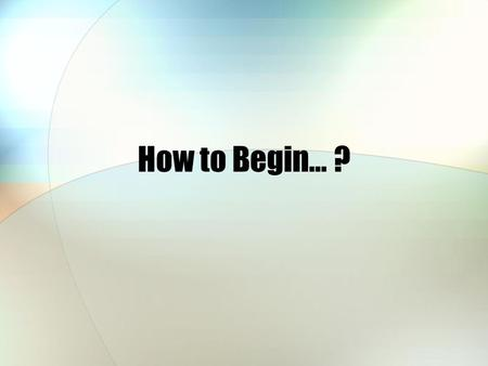 How to Begin… ?.