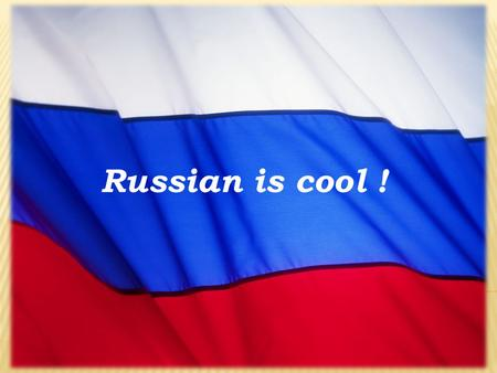 Russian is cool !. Some foreigners know neither Russians, nor Russia at all. When we were in Germany last time we asked our friends to write their opinions.