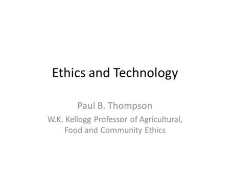 Ethics and Technology Paul B. Thompson W.K. Kellogg Professor of Agricultural, Food and Community Ethics.