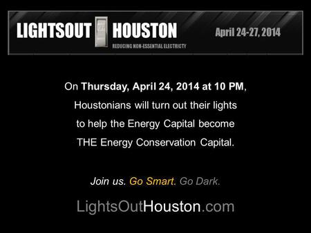 On Thursday, April 24, 2014 at 10 PM, Houstonians will turn out their lights to help the Energy Capital become THE Energy Conservation Capital. Join us.