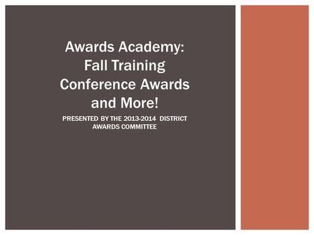 Awards Academy: Fall Training Conference Awards and More! PRESENTED BY THE 2013-2014 DISTRICT AWARDS COMMITTEE.