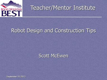 Teacher/Mentor Institute Robot Design and Construction Tips Scott McEwen September 15, 2012.