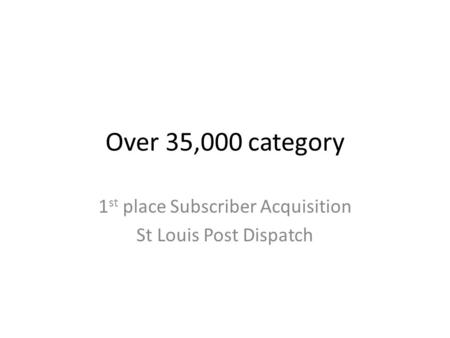 Over 35,000 category 1 st place Subscriber Acquisition St Louis Post Dispatch.