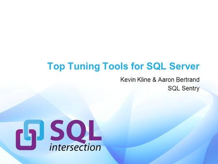 Top Tuning Tools for SQL Server Kevin Kline & Aaron Bertrand SQL Sentry.