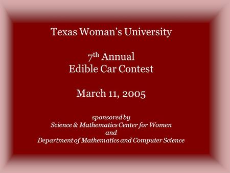 Texas Womans University 7 th Annual Edible Car Contest March 11, 2005 sponsored by Science & Mathematics Center for Women and Department of Mathematics.