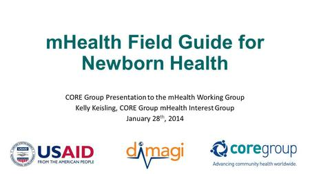 MHealth Field Guide for Newborn Health CORE Group Presentation to the mHealth Working Group Kelly Keisling, CORE Group mHealth Interest Group January 28.