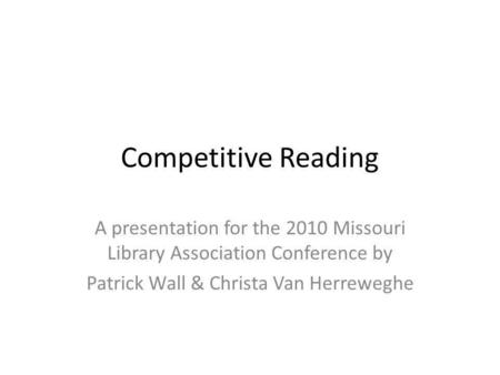 Competitive Reading A presentation for the 2010 Missouri Library Association Conference by Patrick Wall & Christa Van Herreweghe.