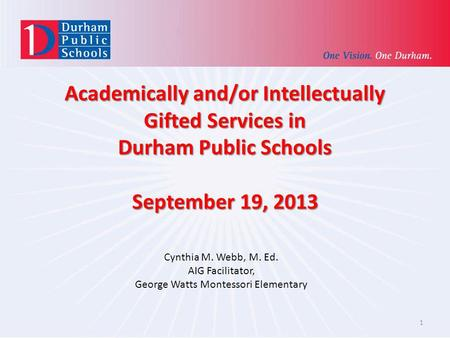 Academically and/or Intellectually Gifted Services in Durham Public Schools September 19, 2013 Cynthia M. Webb, M. Ed. AIG Facilitator, George Watts Montessori.