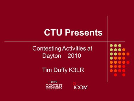 CTU Presents Contesting Activities at Dayton 2010 Tim Duffy K3LR.