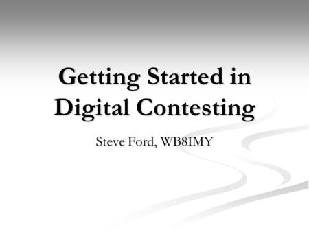 Getting Started in Digital Contesting Steve Ford, WB8IMY.