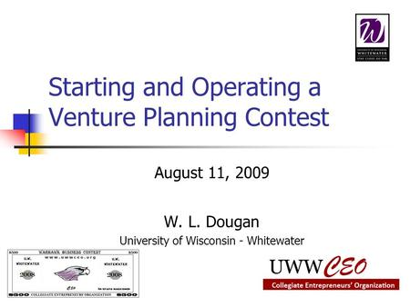 Starting and Operating a Venture Planning Contest August 11, 2009 W. L. Dougan University of Wisconsin - Whitewater.