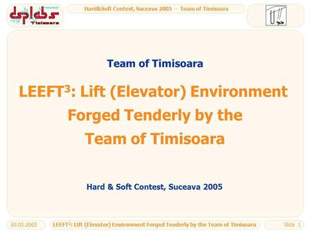 Hard&Soft Contest, Suceava 2005 - Team of Timisoara LEEFT 3 : Lift (Elevator) Environment Forged Tenderly by the Team of Timisoara20.05.2005Slide 1 LEEFT.
