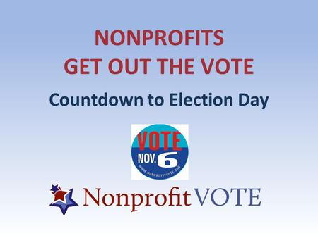 NONPROFITS GET OUT THE VOTE Countdown to Election Day.