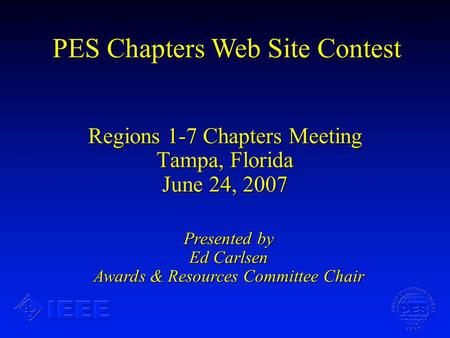 Regions 1-7 Chapters Meeting Tampa, Florida June 24, 2007 PES Chapters Web Site Contest Presented by Ed Carlsen Awards & Resources Committee Chair.
