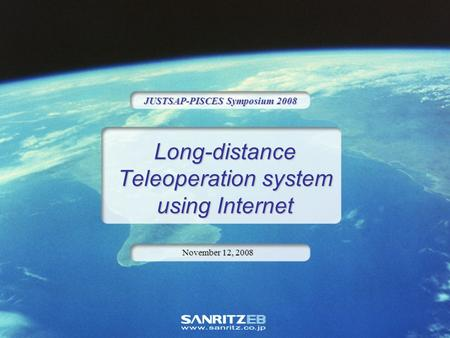 Long-distance Teleoperation system using Internet JUSTSAP-PISCES Symposium 2008 November 12, 2008.