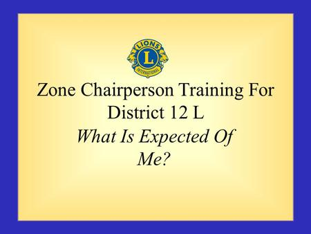 Zone Chairperson Training For District 12 L What Is Expected Of Me?